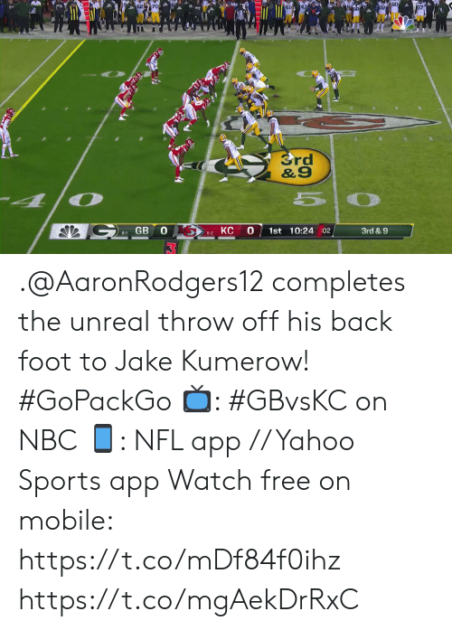 unreal: B0  37  Srd  &9  GB 0 S  0  1st 10:24 :02  3rd & 9  5-2 KC  6-1 .@AaronRodgers12 completes the unreal throw off his back foot to Jake Kumerow! #GoPackGo  📺: #GBvsKC on NBC 📱: NFL app // Yahoo Sports app Watch free on mobile: https://t.co/mDf84f0ihz https://t.co/mgAekDrRxC