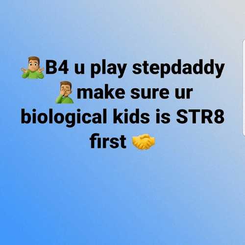 Memes, Kids, and 🤖: B4 u play stepdaddy  make sure ur  biological kids is STR8  first