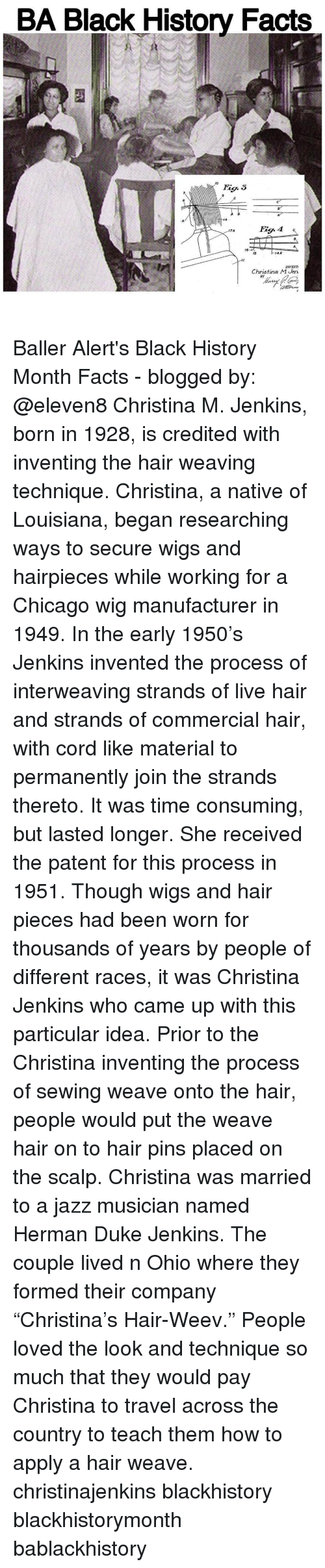 """nativism: BA Black History Facts  MO  4A  15  INVENT  Christina M Jen.  BY Baller Alert's Black History Month Facts - blogged by: @eleven8 Christina M. Jenkins, born in 1928, is credited with inventing the hair weaving technique. Christina, a native of Louisiana, began researching ways to secure wigs and hairpieces while working for a Chicago wig manufacturer in 1949. In the early 1950's Jenkins invented the process of interweaving strands of live hair and strands of commercial hair, with cord like material to permanently join the strands thereto. It was time consuming, but lasted longer. She received the patent for this process in 1951. Though wigs and hair pieces had been worn for thousands of years by people of different races, it was Christina Jenkins who came up with this particular idea. Prior to the Christina inventing the process of sewing weave onto the hair, people would put the weave hair on to hair pins placed on the scalp. Christina was married to a jazz musician named Herman Duke Jenkins. The couple lived n Ohio where they formed their company """"Christina's Hair-Weev."""" People loved the look and technique so much that they would pay Christina to travel across the country to teach them how to apply a hair weave. christinajenkins blackhistory blackhistorymonth bablackhistory"""