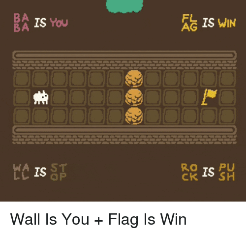 You, Win, and  Wall: BA IS You  BA  IS WIN  S o  AG  WA TS ST  レレLO QP  K IS SH Wall Is You + Flag Is Win