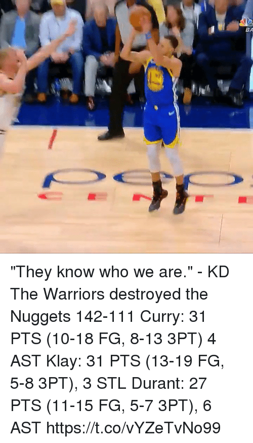 "Memes, Warriors, and 🤖: BA  iu ""They know who we are."" - KD  The Warriors destroyed the Nuggets 142-111 Curry: 31 PTS (10-18 FG, 8-13 3PT) 4 AST Klay: 31 PTS (13-19 FG, 5-8 3PT), 3 STL Durant: 27 PTS (11-15 FG, 5-7 3PT), 6 AST  https://t.co/vYZeTvNo99"