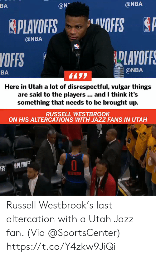 Russell Westbrook: BA  @N  @NBA  &PLAYOFFS ..layOFFS  @NBA  YOFFS  BA  @NBA  Here in Utah a lot of disrespectful, vulgar things  are said to the players.. and I think it's  something that needs to be brought up.  RUSSELL WESTBROOK  ON HIS ALTERCATIONS WITH JAZZ FANS IN UTAH  Ffs  S PLAVO  ESTNOU Russell Westbrook's last altercation with a Utah Jazz fan.   (Via @SportsCenter)    https://t.co/Y4zkw9JiQi