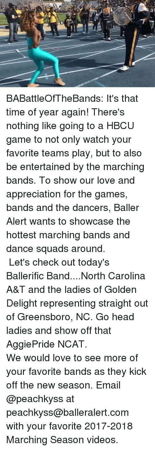 Baller Alert, Head, and Love: BABattleOfTheBands: It's that time of year again! There's nothing like going to a HBCU game to not only watch your favorite teams play, but to also be entertained by the marching bands. To show our love and appreciation for the games, bands and the dancers, Baller Alert wants to showcase the hottest marching bands and dance squads around. ⠀⠀⠀ ⠀⠀⠀⠀⠀⠀⠀ ⠀⠀⠀⠀⠀⠀⠀ Let's check out today's Ballerific Band....North Carolina A&T and the ladies of Golden Delight representing straight out of Greensboro, NC. Go head ladies and show off that AggiePride NCAT.⠀⠀⠀⠀⠀ ⠀⠀⠀⠀⠀⠀ ⠀⠀⠀⠀⠀⠀⠀ We would love to see more of your favorite bands as they kick off the new season. Email @peachkyss at peachkyss@balleralert.com with your favorite 2017-2018 Marching Season videos.