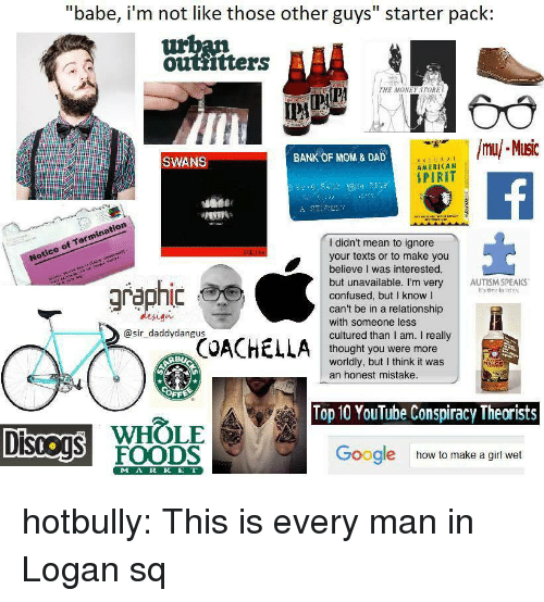 """Confused, Dad, and Google: """"babe, i'm not like those other guys"""" starter pack:  outtitters  THE MONEY STORE  İPA  mu/ MIsic  SWANS  BANK OF MOM & DAD  AMERICAN  SPIRIT  Notice of Termination  Notice  I didn't mean to ignore  your texts or to make you  believe I was interested,  but unavailable. I'm very AUTISM SPEAKS  confused, but I know l  can't be in a relationship  with someone less  cultured than I am. I really  thought you were more  worldly, but I think it was  graphic  It's time to lisien  design  @sir_daddydangus  an honest mistake.  OFF  Top 10 YouTube Conspiracy Theorists  WHOLE  DISOS FOODS  Google  how to make a girl wet  MA R K E T hotbully: This is every man in Logan sq"""