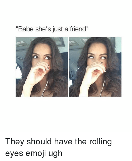 "Emoji, Friends, and Babes: ""Babe she's just a friend"" They should have the rolling eyes emoji ugh"