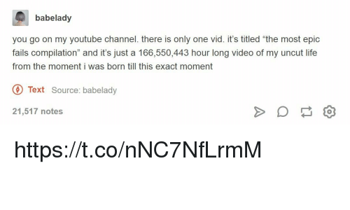 "Fails Compilation: babelady  you go on my youtube channel. there is only one vid. it's titled ""the most epic  fails compilation"" and it's just a 166,550,443 hour long video of my uncut life  from the moment i was born till this exact moment  Text Source: babelady  21,517 notes https://t.co/nNC7NfLrmM"