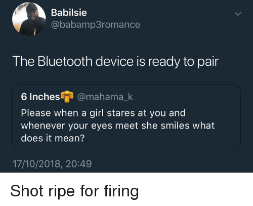 She Smiles: Babilsie  @babamp3romance  The Bluetooth device is ready to pair  6 Inches @mahama_k  Please when a girl stares at you and  whenever your eyes meet she smiles what  does it mean?  17/10/2018, 20:49 Shot ripe for firing