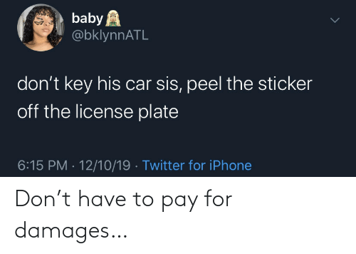 sis: baby A  @bklynnATL  don't key his car sis, peel the sticker  off the license plate  6:15 PM · 12/10/19 · Twitter for iPhone Don't have to pay for damages…