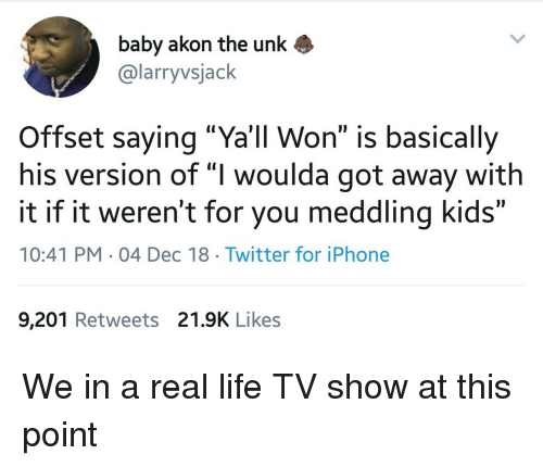 """Akon: baby akon the unk  @larryvsjack  Offset saying """"Ya'll Won"""" is basically  his version of """"I woulda got away with  it if it weren't for you meddling kids""""  10:41 PM 04 Dec 18 Twitter for iPhone  9,201 Retweets 21.9K Likes We in a real life TV show at this point"""