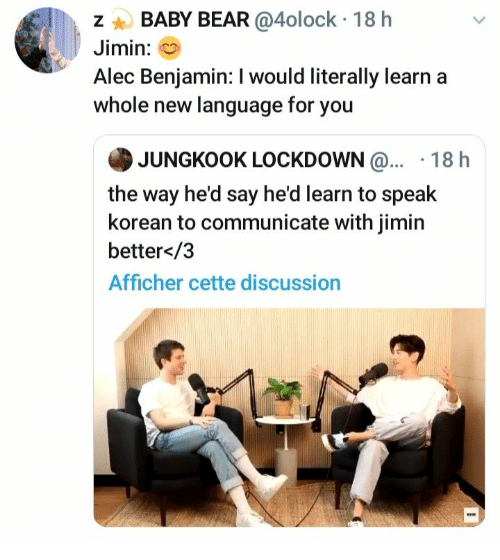 Korean: BABY BEAR @4olock 18 h  Jimin:  Alec Benjamin: I would literally learn  whole new language for you  JUNGKOOK LOCKDOWN@... 18 h  the way he'd say he'd learn to speak  korean to communicate with jimin  better</3  Afficher cette discussion  N