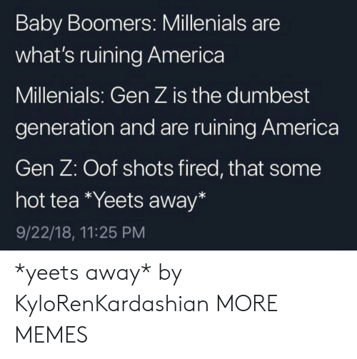 hot tea: Baby Boomers: Millenials are  what's ruining America  Millenials: Gen Z is the dumbest  generation and are ruining America  Gen Z: Oof shots fired, that some  hot tea Yeets away*  9/22/18, 11:25 PM *yeets away* by KyloRenKardashian MORE MEMES