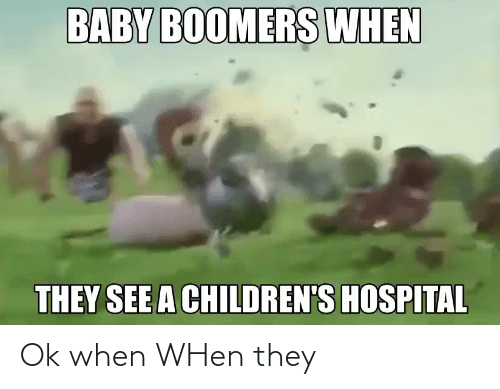 baby boomers: BABY BOOMERS WHEN  THEY SEE A CHILDREN'S HOSPITAL Ok when WHen they