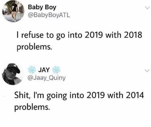 Baby Boy: Baby Boy  @BabyBoyATL  I refuse to go into 2019 with 2018  problems  JAY  @Jaay Quiny  Shit, I'm going into 2019 with 2014  problems.