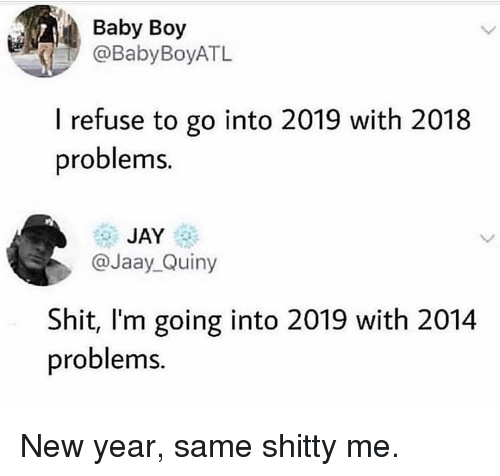 Baby Boy: Baby Boy  @BabyBoyATL  I refuse to go into 2019 with 2018  problems.  JAY  @Jaay_Quiny  Shit, I'm going into 2019 with 2014  problems New year, same shitty me.