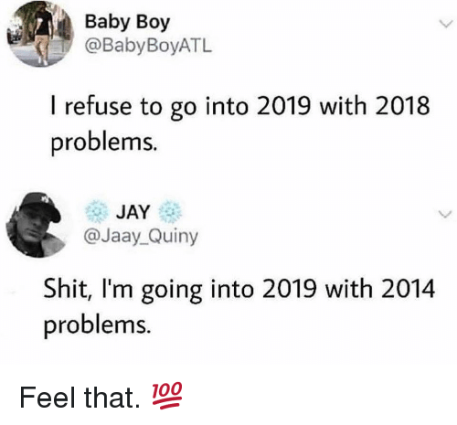 Baby Boy: Baby Boy  @BabyBoyATL  I refuse to go into 2019 with 2018  problems  JAY  @Jaay_Quiny  Shit, I'm going into 2019 with 2014  problems. Feel that. 💯