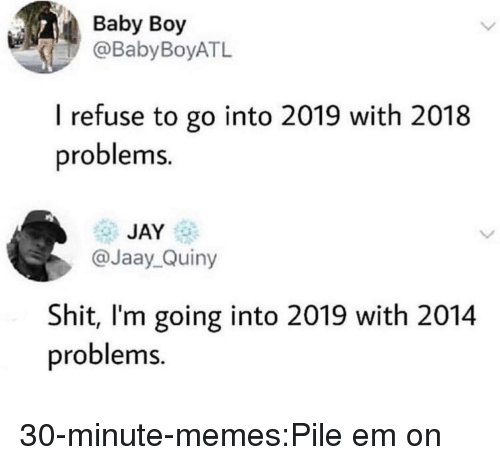 Baby Boy: Baby Boy  @BabyBoyATL  I refuse to go into 2019 with 2018  problems.  JAY  @Jaay_Quiny  Shit, I'm going into 2019 with 2014  problems. 30-minute-memes:Pile em on