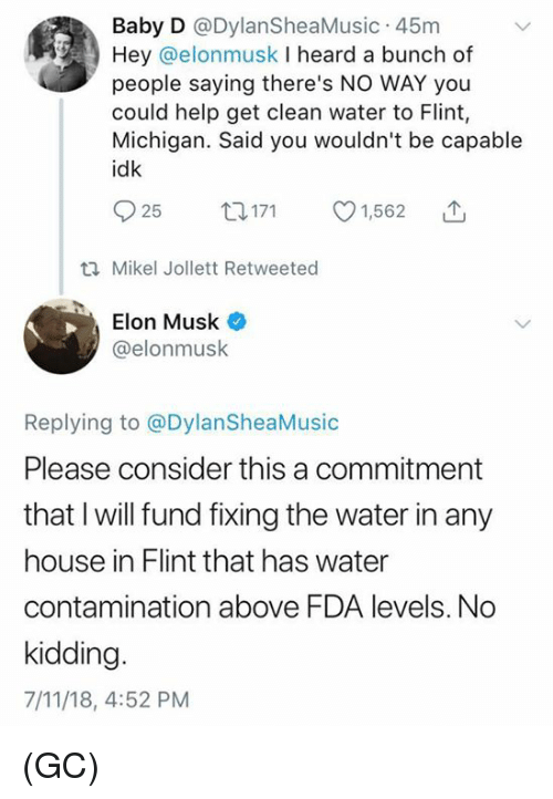 7/11, Memes, and Help: Baby D @DylanSheaMusic 45nm  Hey @elonmusk I heard a bunch of  people saying there's NO WAY you  could help get clean water to Flint,  Michigan. Said you wouldn't be capable  idk  n171 01,5620  ti Mikel Jollett Retweeted  Elon Musk  @elonmusk  Replying to @DylanSheaMusic  Please consider this a commitment  that I will fund fixing the water in any  house in Flint that has water  contamination above FDA levels. No  kidding  7/11/18, 4:52 PM (GC)