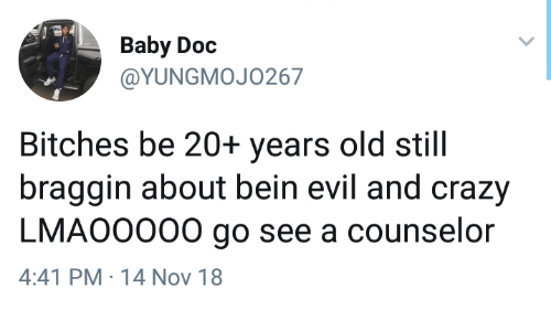 Crazy, Old, and Evil: Baby Doc  @YUNGMOJO267  Bitches be 20+ years old still  braggin about bein evil and crazy  LMAO0000 go see a counselor  4:41 PM 14 Nov 18