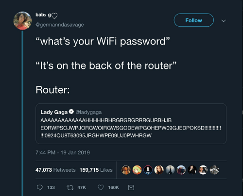 """Lady Gaga, Router, and Wifi: baby g)  Follow  @germanndasavage  """"what's your WiFi password""""  """"It's on the back of the router""""  Router:  Lady Gaga @ladygaga  AAAAAAAAAAAAAHHHHHRHRGRGRGRRRGURBHJEB  !!!0924QU8T63095JRGHWPE09UJOPWHRGW  7:44 PM-19 Jan 2019  47,073 Retweets 159,715 Likes  al.③  ,D"""