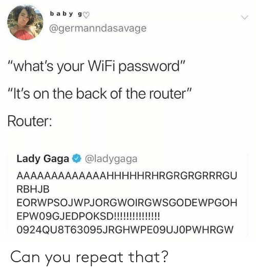 """Blackpeopletwitter, Funny, and Lady Gaga: baby g  @germanndasavage  """"what's your WiFi password""""  """"It's on the back of the router""""  Router:  Lady Gaga @ladygaga  AAAAAAAAAAAAAHHHHHRHRGRGRGRRRGU  RBHJB  EORWPSOJWPJORGWOIRGWSGODEWPGOH  EPW09GJEDPOKSD!!!!!!!!!!!!  0924QU8T63095JRGHWPE09UJOPWHRGW Can you repeat that?"""