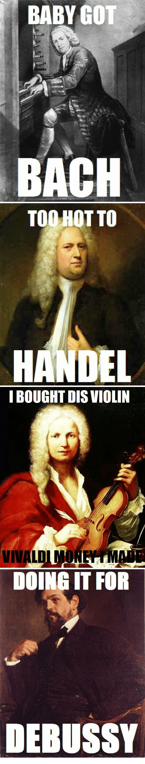 handel: BABY GOT  BACH   TOO HOT TO  HANDEL   I BOUGHT DIS VIOLIN  VIVALDIMONEYMADE   DOING IT FOR  DEBUSSY