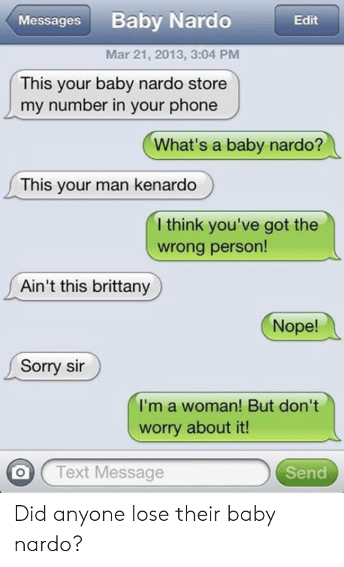 Phone, Sorry, and Text: Baby Nardo  Messages  Edit  Mar 21, 2013, 3:04 PM  This your baby nardo store  my number in your phone  What's a baby nardo?  This your man kenardo  I think you've got the  wrong person!  Ain't this brittany  Nope!  Sorry sir  I'm a woman! But don't  worry about it!  Text Message  Send Did anyone lose their baby nardo?