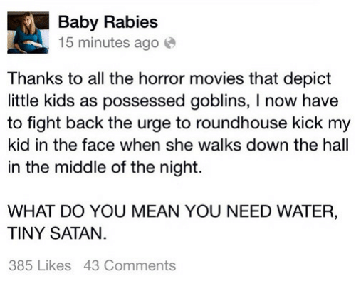 roundhouse: Baby Rabies  15 minutes ago  Thanks to all the horror movies that depict  little kids as possessed goblins, I now have  to fight back the urge to roundhouse kick my  kid in the face when she walks down the hall  in the middle of the night.  WHAT DO YOU MEAN YOU NEED WATER,  TINY SATAN.  385 Likes 43 Comments