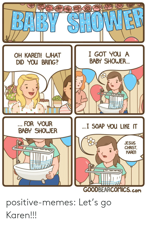 jesus christ: BABY SHOWER  I GOT YOU A  BABY SHOWER.  OH KAREN! WHAT  DID YOU BRING?  ... FOR YOUR  BABY SHOWER  ..I SOAP YOU LIKE IT  JESUS  CHRIST,  KAREN  GOODBEARCOMICS.com positive-memes:  Let's go Karen!!!