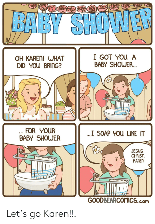 jesus christ: BABY SHOWER  I GOT YOU A  BABY SHOWER.  OH KAREN! WHAT  DID YOU BRING?  ... FOR YOUR  BABY SHOWER  ..I SOAP YOU LIKE IT  JESUS  CHRIST,  KAREN  GOODBEARCOMICS.com Let's go Karen!!!