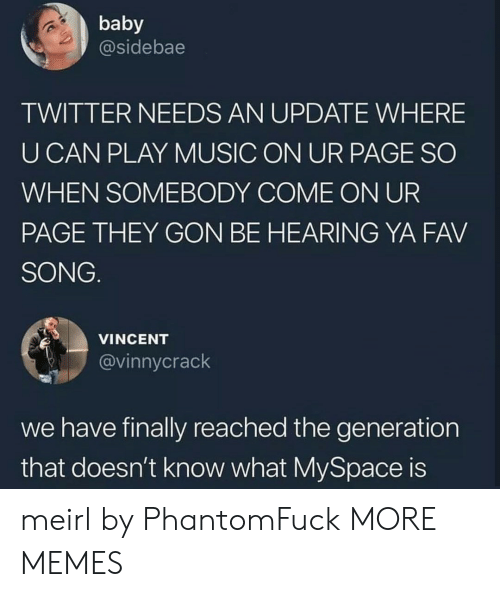 Dank, Memes, and Music: baby  @sidebae  TWITTER NEEDS AN UPDATE WHERE  U CAN PLAY MUSIC ON UR PAGE SO  WHEN SOMEBODY COME ON UR  PAGE THEY GON BE HEARING YA FAV  SONG  VINCENT  @vinnycrack  we have finally reached the generation  that doesn't know what MySpace is meirl by PhantomFuck MORE MEMES