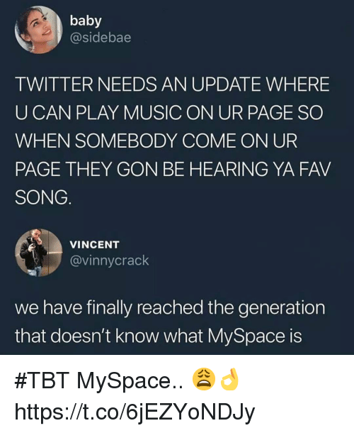 Play Music: baby  @sidebae  TWITTER NEEDS AN UPDATE WHERE  UCAN PLAY MUSIC ON UR PAGE SO  WHEN SOMEBODY COME ON UR  PAGE THEY GON BE HEARING YA FAV  SONG  VINCENT  @vinnycrack  we have finally reached the generation  that doesn't know what MySpace is #TBT MySpace.. 😩👌 https://t.co/6jEZYoNDJy