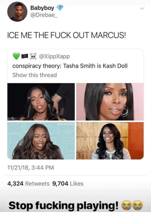 Fucking, Tasha Smith, and Fuck: Babyboy  @Drebae_  ICE ME THE FUCK OUT MARCUS!  @XippXapp  conspiracy theory: Tasha Smith is Kash Dol  Show this thread  11/21/18, 3:44 PM  4,324 Retweets 9,704 Likes  Stop fucking playing!