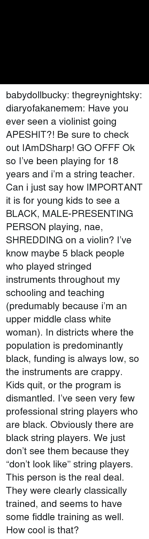 """violin: babydollbucky:  thegreynightsky:  diaryofakanemem:   Have you ever seen a violinist going APESHIT?! Be sure to check outIAmDSharp!   GO OFFF  Ok so I've been playing for 18 years and i'm a string teacher. Can i just say how IMPORTANT it is for young kids to see a BLACK, MALE-PRESENTING PERSON playing, nae, SHREDDING on a violin? I've know maybe 5 black people who played stringed instruments throughout my schooling and teaching (predumably because i'm an upper middle class white woman). In districts where the population is predominantly black, funding is always low, so the instruments are crappy. Kids quit, or the program is dismantled. I've seen very few professional string players who are black.  Obviously there are black string players. We just don't see them because they """"don't look like"""" string players.   This person is the real deal. They were clearly classically trained, and seems to have some fiddle training as well. How cool is that?"""
