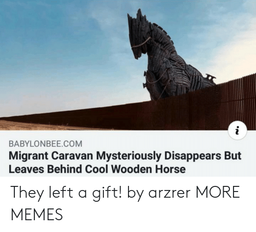 Migrant: BABYLONBEE.COM  Migrant Caravan Mysteriously Disappears But  Leaves Behind Cool Wooden Horse They left a gift! by arzrer MORE MEMES