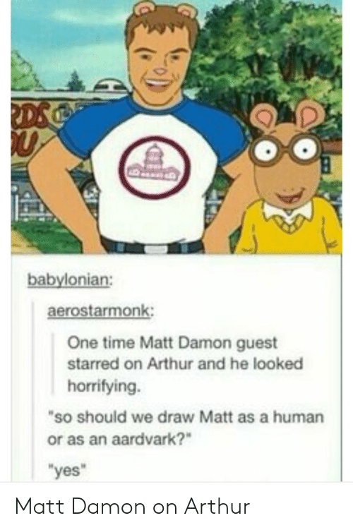 "starred: babylonian:  aerostarmonk:  One time Matt Damon guest  starred on Arthur and he looked  horrifying.  ""so should we draw Matt as a human  or as an aardvark?""  yes Matt Damon on Arthur"