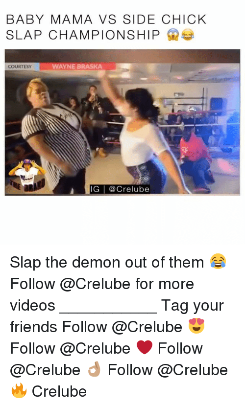 Demonizer: BABYMAMA VS SIDE CHICK  SLAP CHAMPIONSHIP  COURTESY  WAYNE BRASKA  IG @Crelube Slap the demon out of them 😂 Follow @Crelube for more videos ___________ Tag your friends Follow @Crelube 😍 Follow @Crelube ❤ Follow @Crelube 👌🏽 Follow @Crelube 🔥 Crelube