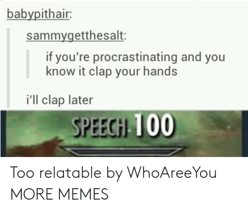 Dank, Memes, and Target: babypithair:  sammygetthesalt:  if you're procrastinating and you  know it clap your hands  i'll clap later  SPEECH 100 Too relatable by WhoAreeYou MORE MEMES