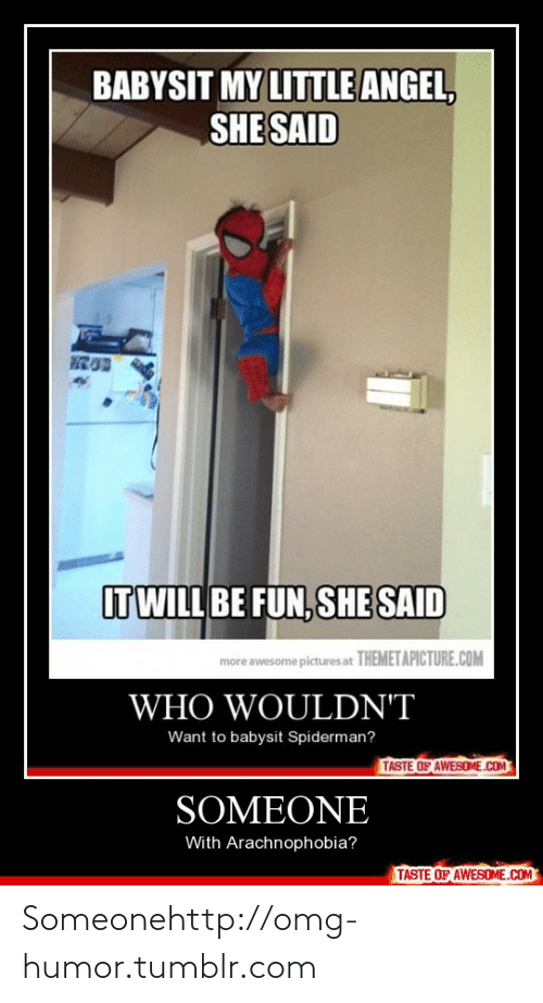 arachnophobia: BABYSIT MY LITTLE ANGEL,  SHE SAID  ITWILL BE FUN, SHE SAID  more awesome pictures at THEMETAPICTURE.COM  WHO WOULDN'T  Want to babysit Spiderman?  TASTE OF AWESOME.COM  SOMEONE  With Arachnophobia?  TASTE OF AWESOME.COM Someonehttp://omg-humor.tumblr.com