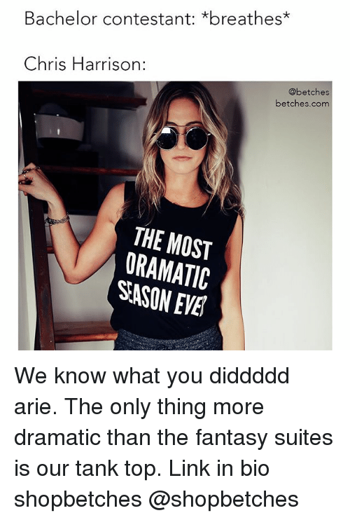 arie: Bachelor contestant: *breathes*  Chris Harrison:  @betches  betches.com  THE MOST  ORAMATIC  SASON EVE We know what you diddddd arie. The only thing more dramatic than the fantasy suites is our tank top. Link in bio shopbetches @shopbetches