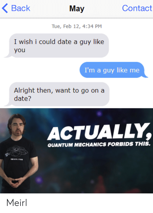 Date, Quantum Mechanics, and MeIRL: Back  Contact  May  Tue, Feb 12, 4:34 PM  I wish i could date a guy like  you  I'm a guy like me  Alright then, want to go on a  date?  ACTUALLY  QUANTUM MECHANICS FORBIDS THIS. Meirl