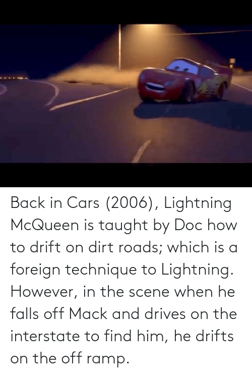 Lightning: Back in Cars (2006), Lightning McQueen is taught by Doc how to drift on dirt roads; which is a foreign technique to Lightning. However, in the scene when he falls off Mack and drives on the interstate to find him, he drifts on the off ramp.