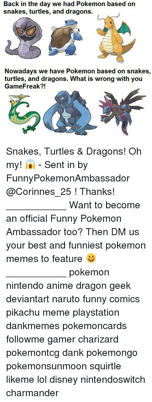 funny comics: Back in the day we had Pokemon based on  snakes, turtles, and dragons.  Nowadays we have Pokemon based on snakes,  turtles, and dragons. What is wrong with you  GameFreak?! Snakes, Turtles & Dragons! Oh my! 😱 - Sent in by FunnyPokemonAmbassador @Corinnes_25 ! Thanks! ___________ Want to become an official Funny Pokemon Ambassador too? Then DM us your best and funniest pokemon memes to feature 😀 ___________ pokemon nintendo anime dragon geek deviantart naruto funny comics pikachu meme playstation dankmemes pokemoncards followme gamer charizard pokemontcg dank pokemongo pokemonsunmoon squirtle likeme lol disney nintendoswitch charmander