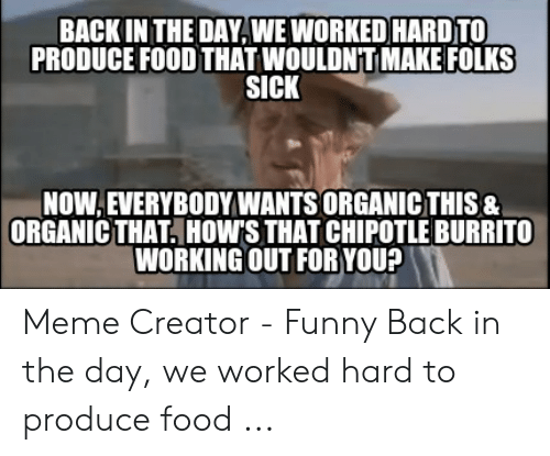 Chipotle Burrito: BACK IN THE DAY,WEWORKED HARDTO  PRODUCE FOOD THAT WOULDNTMAKE FOLKS  SICK  NOW,EVERYBODYWANTS ORGANICTHIS&  ORGANIC THAT, HOWS THAT CHIPOTLE BURRITO  WORKING OUT FORYOU? Meme Creator - Funny Back in the day, we worked hard to produce food ...