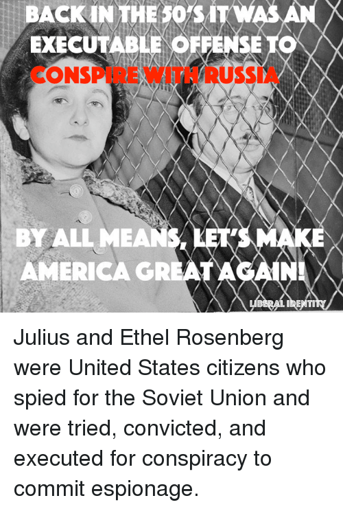 Memes, Soviet, and Conspiracy: BACK IN THE sors iTW  EXECUTABLE SE  T  ONSPUE  BY ALL MEA  AMERICA GRE  A  IDENTI Julius and Ethel Rosenberg were United States citizens who spied for the Soviet Union and were tried, convicted, and executed for conspiracy to commit espionage.