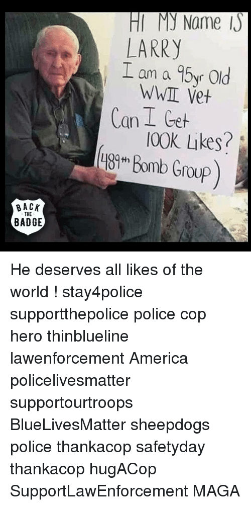 Sheepdog Police: BACK  THE  BADGE  My Name Is  LARRY  I am a 95yr old  WWIL Vet  an  I Get  [00K Likes?  Bomb Group) He deserves all likes of the world ! stay4police supportthepolice police cop hero thinblueline lawenforcement America policelivesmatter supportourtroops BlueLivesMatter sheepdogs police thankacop safetyday thankacop hugACop SupportLawEnforcement MAGA