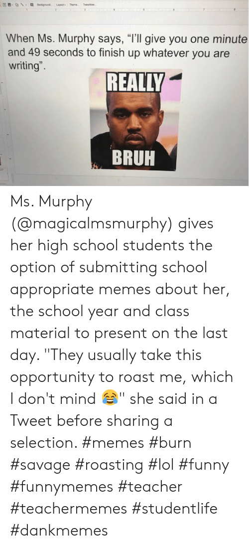 "Selection: Background Layout Theme  Transen  2  31  When Ms. Murphy says, ""I'll give you one minute  and 49 seconds to finish up whatever you are  writing"".  REALLY  BRUH Ms. Murphy (@magicalmsmurphy) gives her high school students the option of submitting school appropriate memes about her, the school year and class material to present on the last day. ""They usually take this opportunity to roast me, which I don't mind 😂"" she said in a Tweet before sharing a selection. #memes #burn #savage #roasting #lol #funny #funnymemes #teacher #teachermemes #studentlife #dankmemes"
