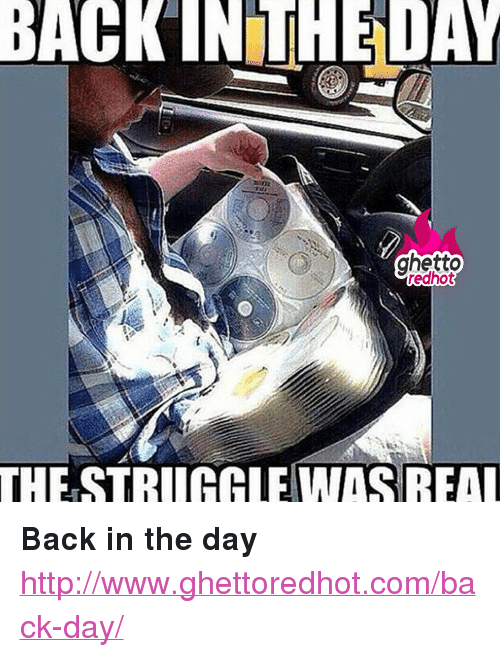 "Http, Strong, and Back: BACKINTHEDAY  THESTRUGGLEW  THE STRUGALEWASREA <p><strong>Back in the day</strong></p><p><a href=""http://www.ghettoredhot.com/back-day/"">http://www.ghettoredhot.com/back-day/</a></p>"