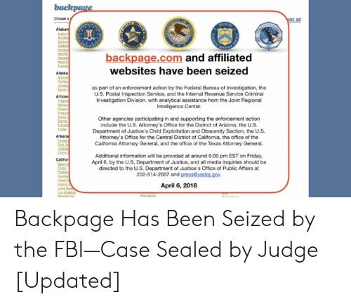 Kenal: backpage  ost ad  Choose a  ATES  RAN  Alaban  Aubuc  Birmin  Dothar  Gaho  Huntay  Mobile  Monte  Muscle  Tuscal  HITES  E WES  backpage.com and affiliated  websites have been seized  Alaska  Anchor  Fairba  Junea  Kenal  Arizon  Esta  Mohav  Phoent  Presco  Show  Sterra  Tucan  Yu  as part of an enforcement action by the Federal Bureau of Investigation, the  U.S. Postal Inspection Service, and the Internal Revenue Service Criminal  Investigation Division, with analytical assistance from the Joint Regional  Intelligence Center  Other agencies participating in and supporting the enforcement action  include the U.S. Attorney's Office for the District of Arizona, the U.S.  Department of Justice's Child Exploitation and Obscenity Section, the U.S.  Attorney's Office for the Central District of California, the office of the  California Attorney General, and the office of the Texas Attorney General.  Arkans  Eavett  Fart S  Jonesb  Little  Additional information will be provided at around 6:00 pm EST on Friday,  April 6, by the U.S. Department of Justice, and all media inquiries should be  directed to the U.S. Department of Justice's Office of Public Affairs at  202-514-2007 and press@usdoj.gov.  Califor  Babers  Chico  Eresno  Humbo  Imoer  Inland  Long Bea  Los Angeles  Mendacinn  April 6, 2018  Worcester  Marrichu  AR Backpage Has Been Seized by the FBI—Case Sealed by Judge [Updated]