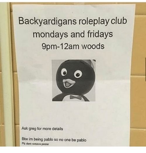 Mondays: Backyardigans roleplay club  mondays and fridays  9pm-12am woods  Ask greg for more details  Btw im being pablo so no one be pablo  Ptz dont remove poster