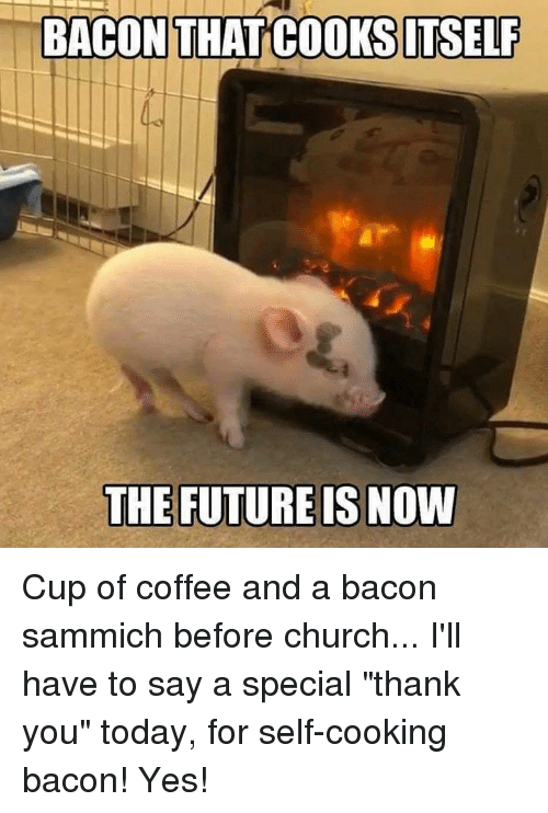 """Church, Future, and Memes: BACON THAT COOKSITSELF  THE FUTURE IS NOVW Cup of coffee and a bacon sammich before church... I'll have to say a special """"thank you"""" today, for self-cooking bacon! Yes!"""